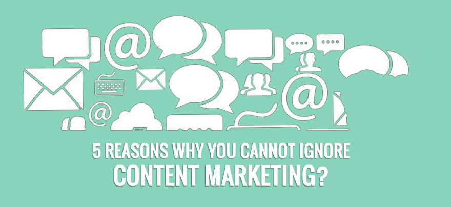 5 reasons why you cannot ignore content marketing?