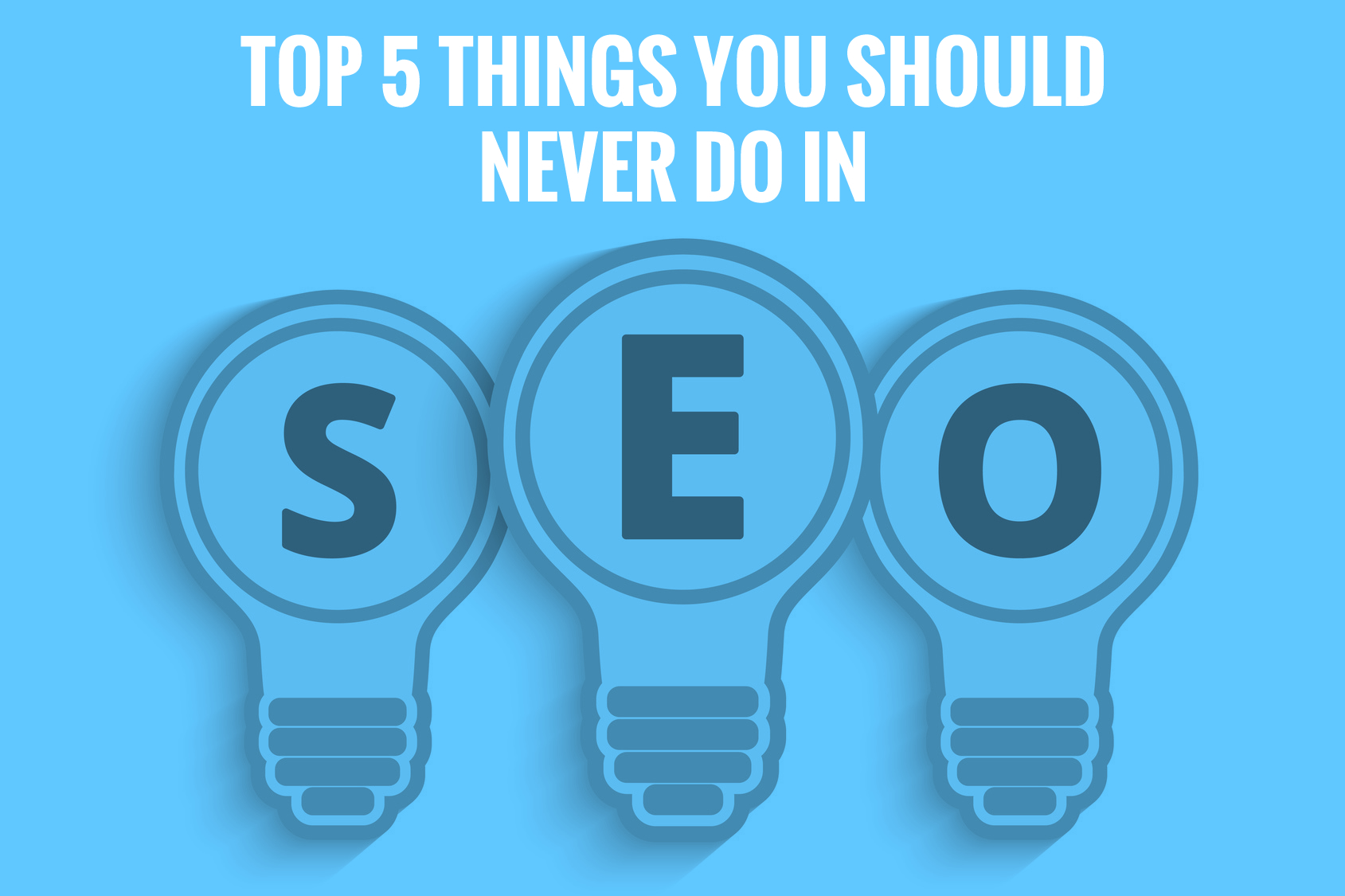 Top 5 Things You Should Never Do In SEO
