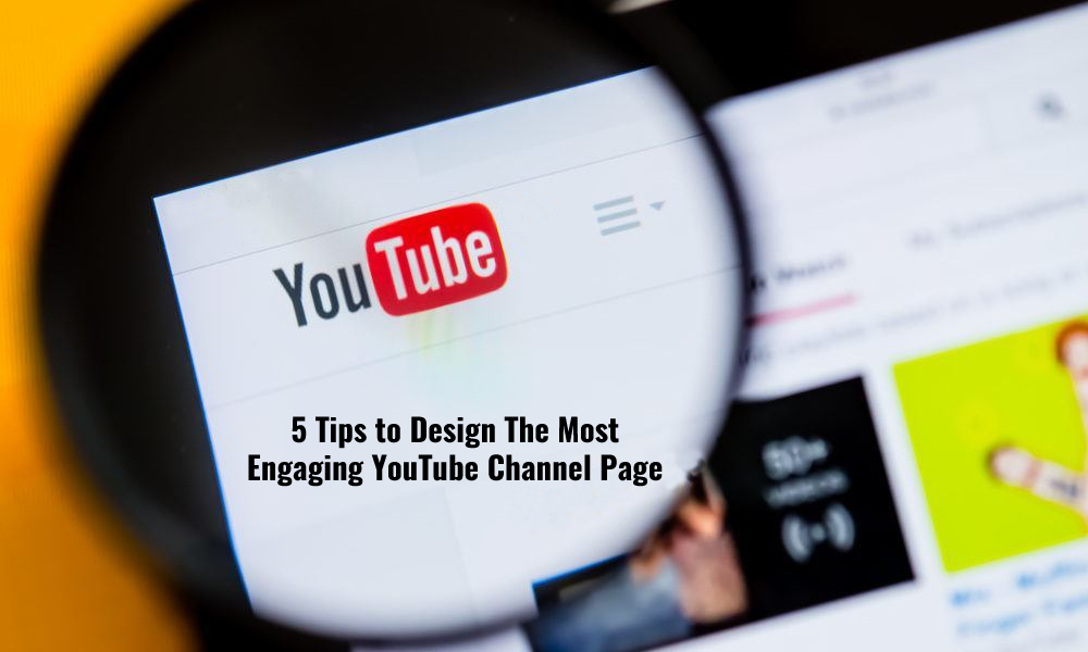 5 Tips to Design The Most Engaging YouTube Channel Page
