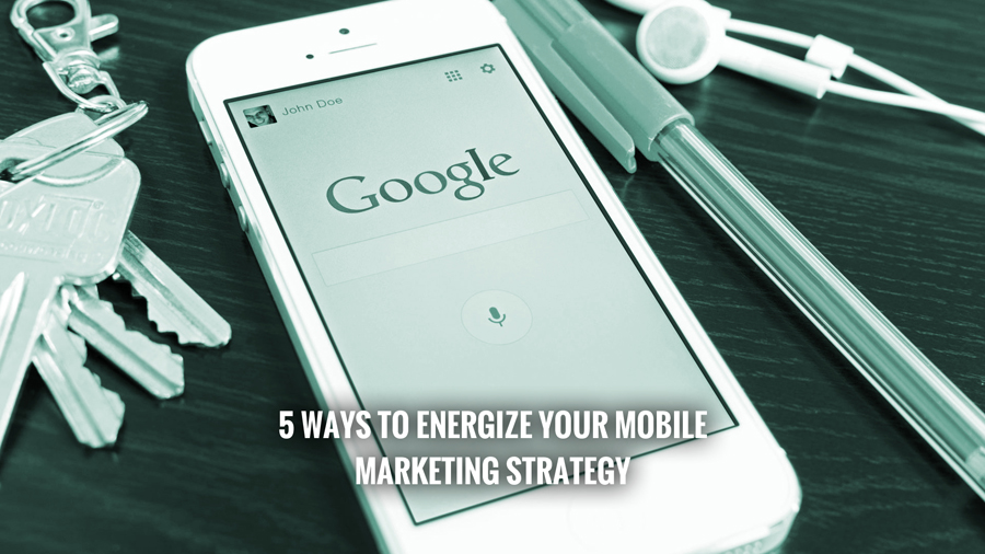 5 Ways to Energize Your Mobile Marketing Strategy
