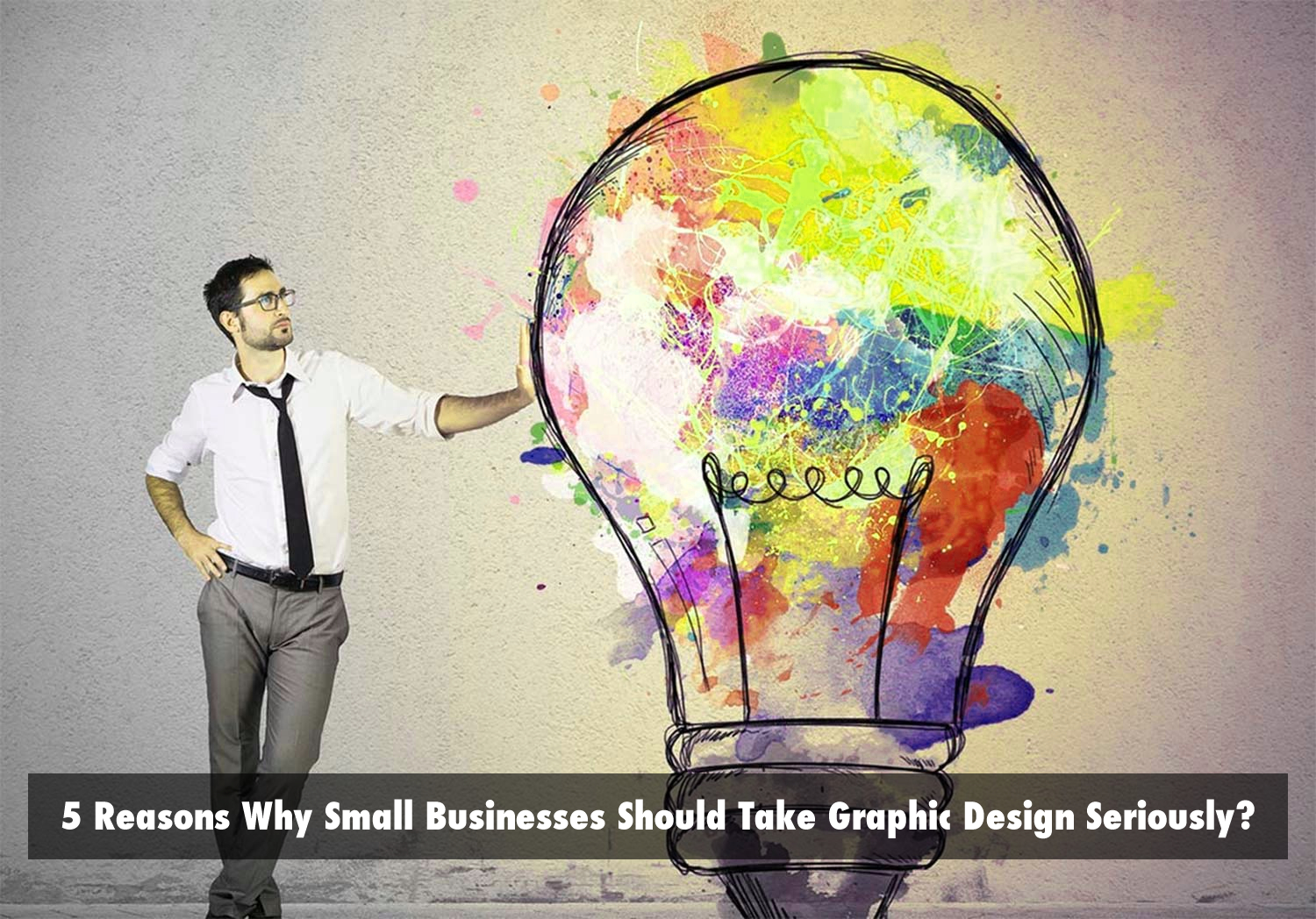 5 Reasons Why Small Businesses Should Take Graphic Design Seriously?