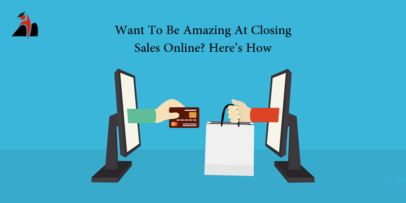 Want To Be Amazing At Closing Sales Online? Here's How